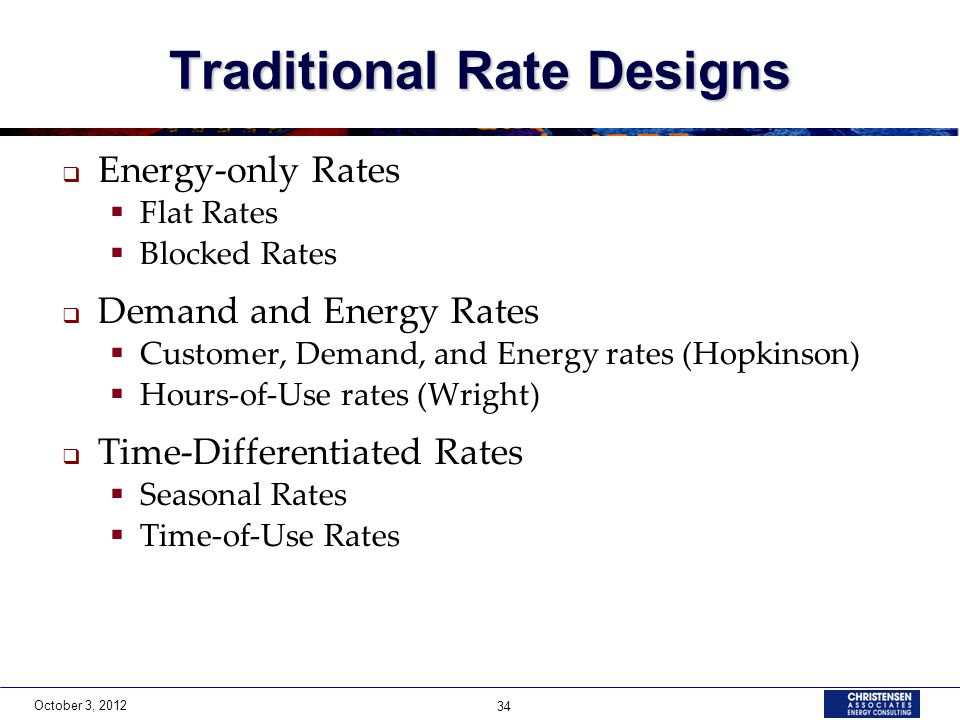October 3, 2012 34 Traditional Rate Designs  Energy-only Rates  Flat Rates  Blocked Rates  Demand and Energy Rates  Customer, Demand, and Energy rates (Hopkinson)  Hours-of-Use rates (Wright)  Time-Differentiated Rates  Seasonal Rates  Time-of-Use Rates