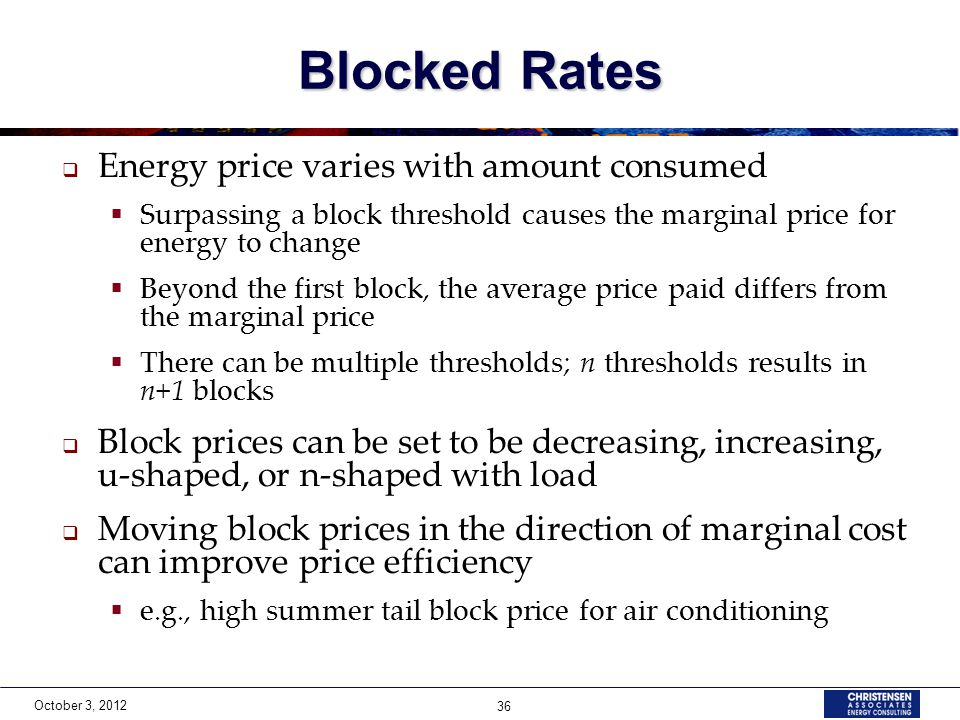 October 3, 2012 36 Blocked Rates  Energy price varies with amount consumed  Surpassing a block threshold causes the marginal price for energy to change  Beyond the first block, the average price paid differs from the marginal price  There can be multiple thresholds; n thresholds results in n+1 blocks  Block prices can be set to be decreasing, increasing, u-shaped, or n-shaped with load  Moving block prices in the direction of marginal cost can improve price efficiency  e.g., high summer tail block price for air conditioning