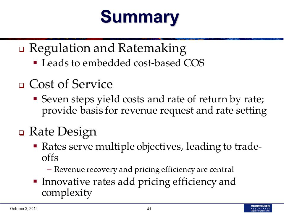 October 3, 2012 41Summary  Regulation and Ratemaking  Leads to embedded cost-based COS  Cost of Service  Seven steps yield costs and rate of retur