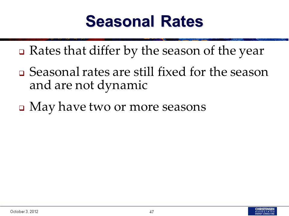 October 3, 2012 47 Seasonal Rates  Rates that differ by the season of the year  Seasonal rates are still fixed for the season and are not dynamic  May have two or more seasons