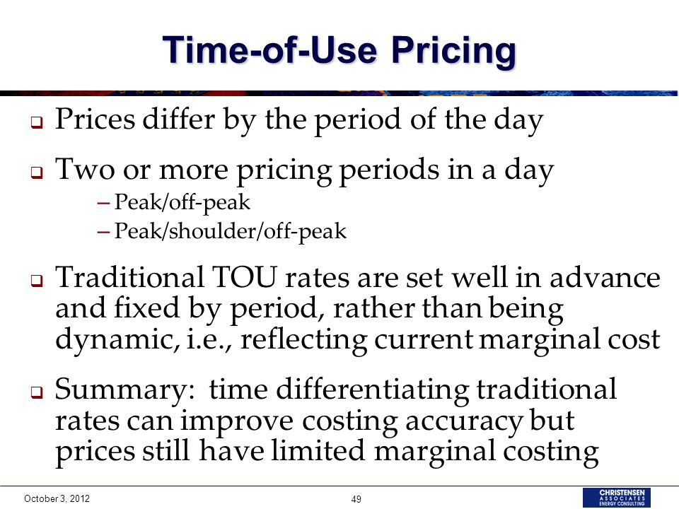 October 3, 2012 49 Time-of-Use Pricing  Prices differ by the period of the day  Two or more pricing periods in a day – Peak/off-peak – Peak/shoulder/off-peak  Traditional TOU rates are set well in advance and fixed by period, rather than being dynamic, i.e., reflecting current marginal cost  Summary: time differentiating traditional rates can improve costing accuracy but prices still have limited marginal costing