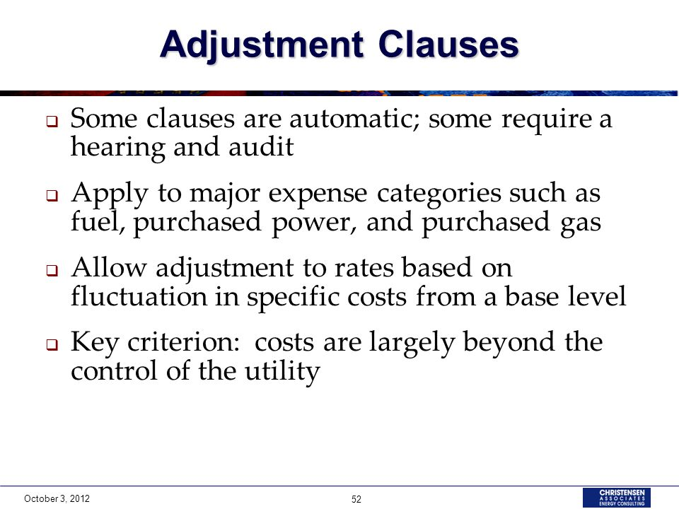 October 3, 2012 52 Adjustment Clauses  Some clauses are automatic; some require a hearing and audit  Apply to major expense categories such as fuel,