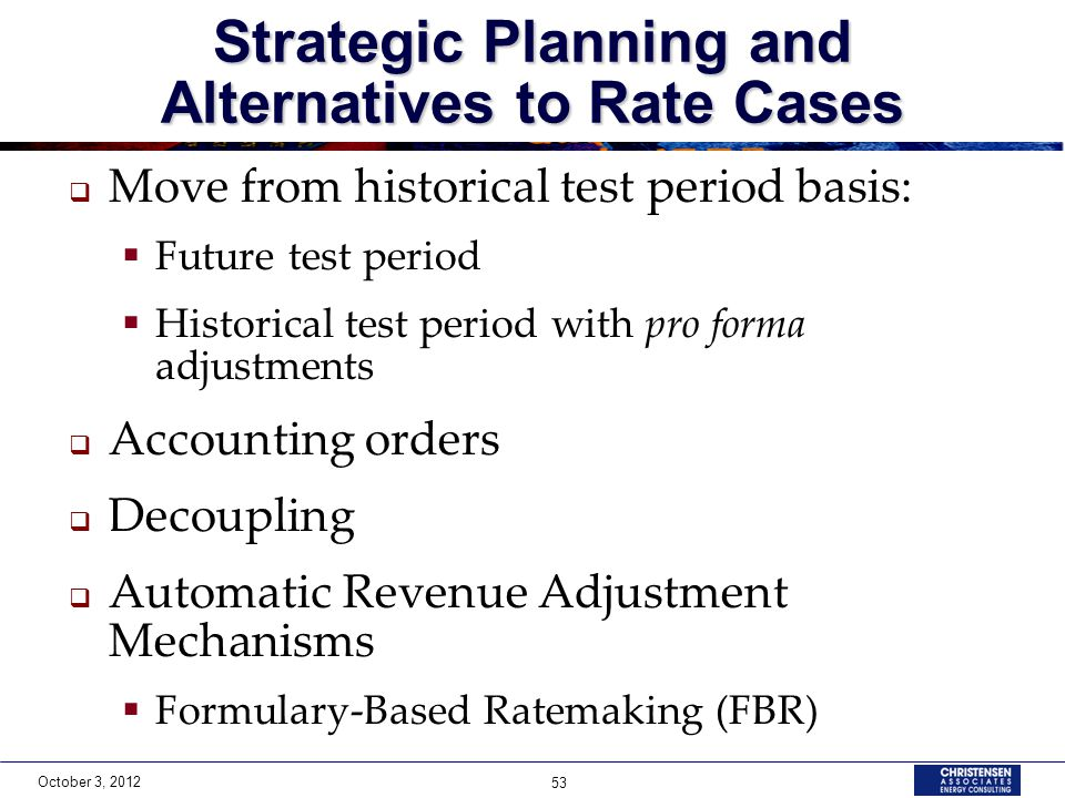 October 3, 2012 53  Move from historical test period basis:  Future test period  Historical test period with pro forma adjustments  Accounting orders  Decoupling  Automatic Revenue Adjustment Mechanisms  Formulary-Based Ratemaking (FBR) Strategic Planning and Alternatives to Rate Cases