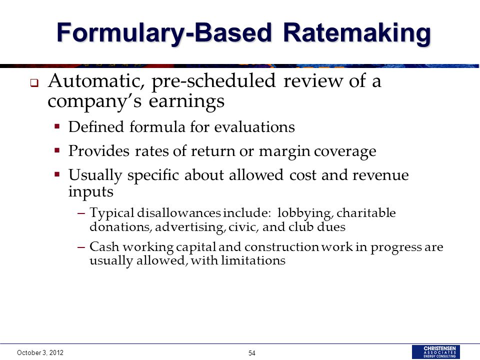 October 3, 2012 54 Formulary-Based Ratemaking Formulary-Based Ratemaking  Automatic, pre-scheduled review of a company's earnings  Defined formula for evaluations  Provides rates of return or margin coverage  Usually specific about allowed cost and revenue inputs – Typical disallowances include: lobbying, charitable donations, advertising, civic, and club dues – Cash working capital and construction work in progress are usually allowed, with limitations
