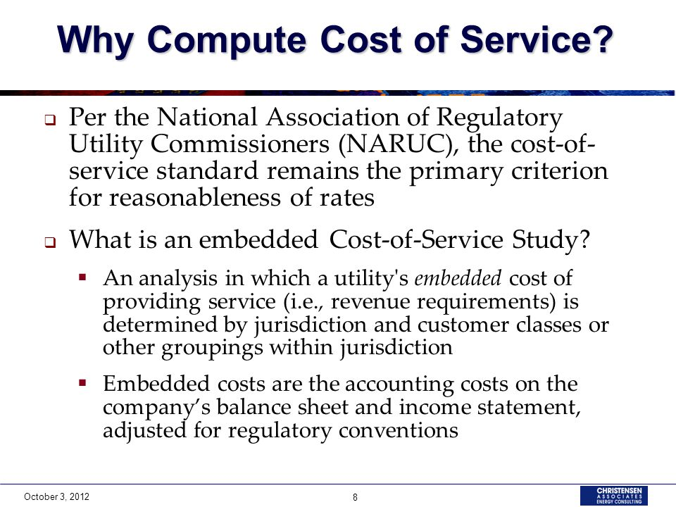 October 3, 2012 8 Why Compute Cost of Service?  Per the National Association of Regulatory Utility Commissioners (NARUC), the cost-of- service standa