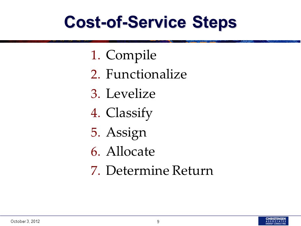 October 3, 2012 9 Cost-of-Service Steps 1. Compile 2. Functionalize 3. Levelize 4. Classify 5. Assign 6. Allocate 7. Determine Return