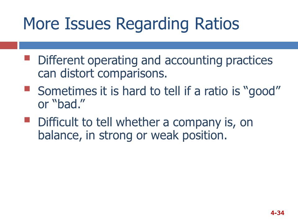 More Issues Regarding Ratios  Different operating and accounting practices can distort comparisons.