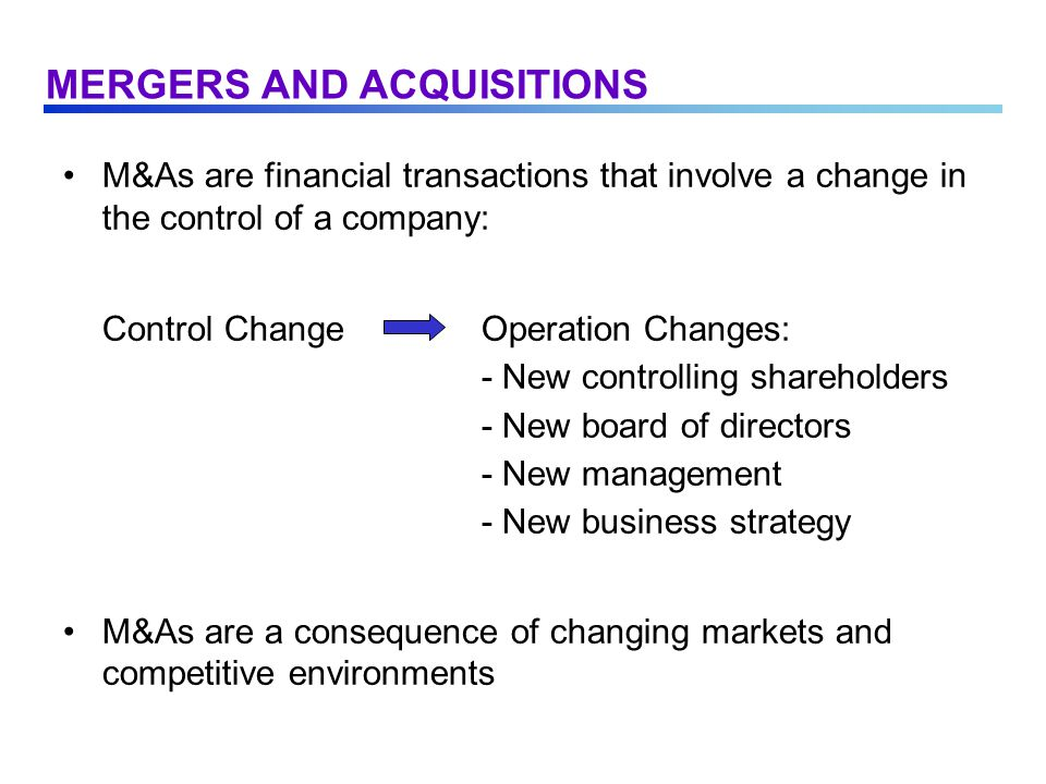 M&As are financial transactions that involve a change in the control of a company: Control ChangeOperation Changes: - New controlling shareholders - New board of directors - New management - New business strategy M&As are a consequence of changing markets and competitive environments MERGERS AND ACQUISITIONS