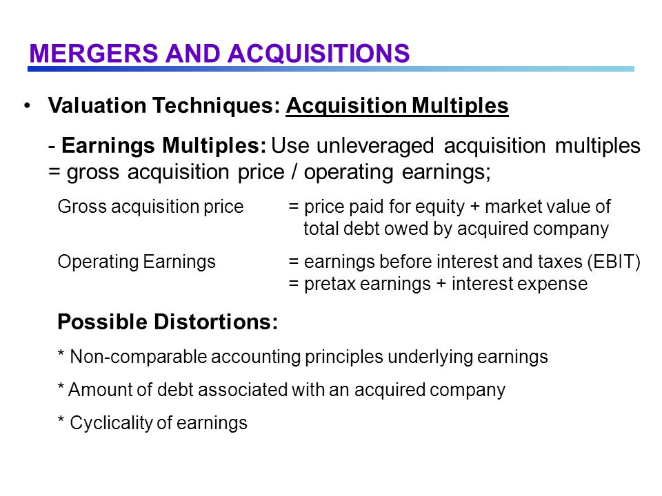 Valuation Techniques: Acquisition Multiples - Earnings Multiples: Use unleveraged acquisition multiples = gross acquisition price / operating earnings; Gross acquisition price= price paid for equity + market value of total debt owed by acquired company Operating Earnings= earnings before interest and taxes (EBIT) = pretax earnings + interest expense Possible Distortions: * Non-comparable accounting principles underlying earnings * Amount of debt associated with an acquired company * Cyclicality of earnings MERGERS AND ACQUISITIONS