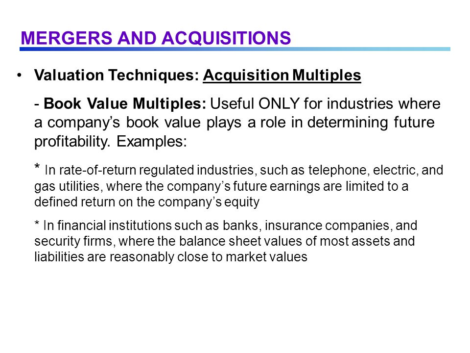 Valuation Techniques: Acquisition Multiples - Book Value Multiples: Useful ONLY for industries where a company's book value plays a role in determining future profitability.