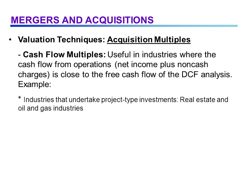 Valuation Techniques: Acquisition Multiples - Cash Flow Multiples: Useful in industries where the cash flow from operations (net income plus noncash charges) is close to the free cash flow of the DCF analysis.