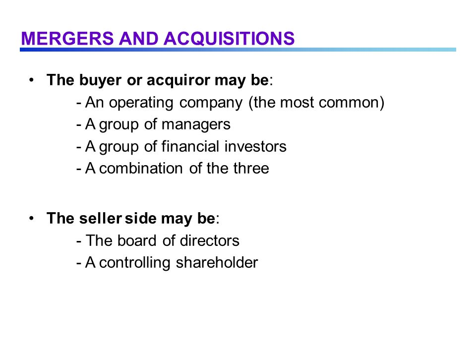 The buyer or acquiror may be: - An operating company (the most common) - A group of managers - A group of financial investors - A combination of the three The seller side may be: - The board of directors - A controlling shareholder MERGERS AND ACQUISITIONS