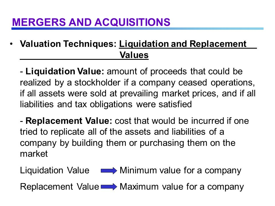Valuation Techniques: Liquidation and Replacement Values - Liquidation Value: amount of proceeds that could be realized by a stockholder if a company ceased operations, if all assets were sold at prevailing market prices, and if all liabilities and tax obligations were satisfied - Replacement Value: cost that would be incurred if one tried to replicate all of the assets and liabilities of a company by building them or purchasing them on the market Liquidation ValueMinimum value for a company Replacement ValueMaximum value for a company MERGERS AND ACQUISITIONS