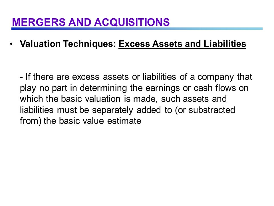 Valuation Techniques: Excess Assets and Liabilities - If there are excess assets or liabilities of a company that play no part in determining the earnings or cash flows on which the basic valuation is made, such assets and liabilities must be separately added to (or substracted from) the basic value estimate MERGERS AND ACQUISITIONS