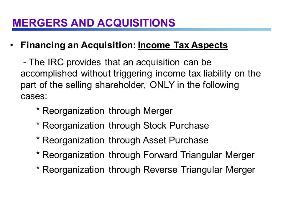 Financing an Acquisition: Income Tax Aspects - The IRC provides that an acquisition can be accomplished without triggering income tax liability on the part of the selling shareholder, ONLY in the following cases: * Reorganization through Merger * Reorganization through Stock Purchase * Reorganization through Asset Purchase * Reorganization through Forward Triangular Merger * Reorganization through Reverse Triangular Merger MERGERS AND ACQUISITIONS