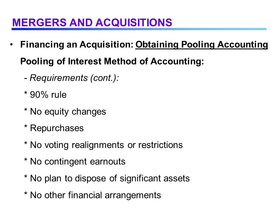 Financing an Acquisition: Obtaining Pooling Accounting Pooling of Interest Method of Accounting: - Requirements (cont.): * 90% rule * No equity changes * Repurchases * No voting realignments or restrictions * No contingent earnouts * No plan to dispose of significant assets * No other financial arrangements MERGERS AND ACQUISITIONS