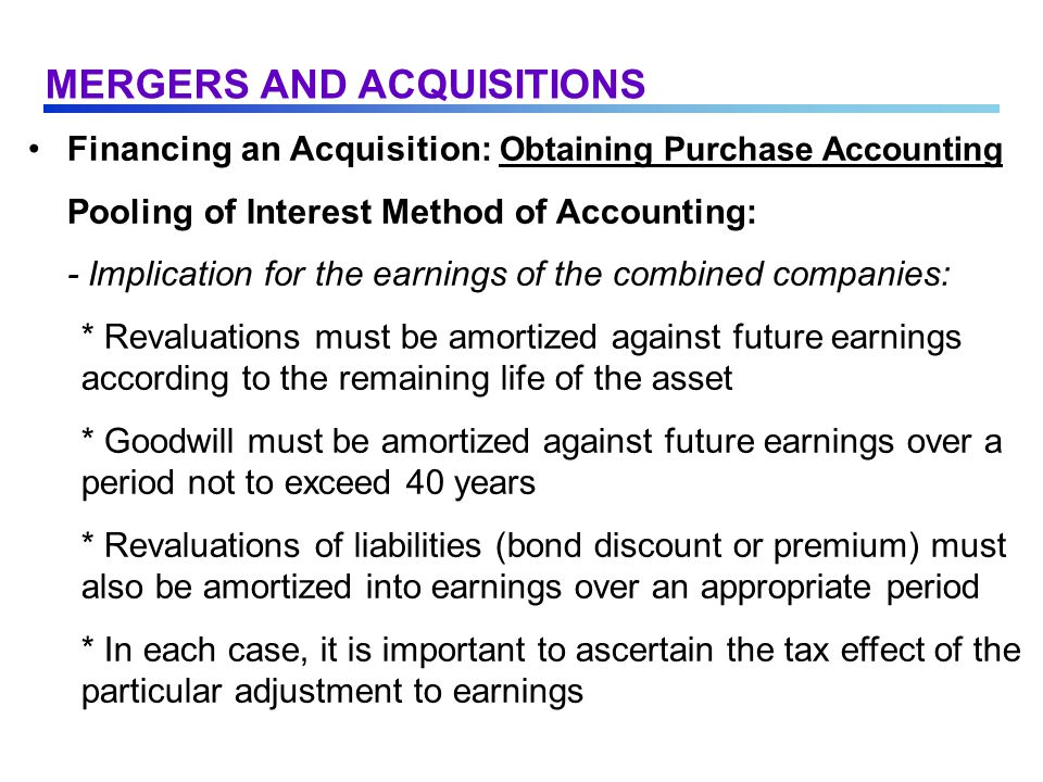 Financing an Acquisition: Obtaining Purchase Accounting Pooling of Interest Method of Accounting: - Implication for the earnings of the combined companies: * Revaluations must be amortized against future earnings according to the remaining life of the asset * Goodwill must be amortized against future earnings over a period not to exceed 40 years * Revaluations of liabilities (bond discount or premium) must also be amortized into earnings over an appropriate period * In each case, it is important to ascertain the tax effect of the particular adjustment to earnings MERGERS AND ACQUISITIONS