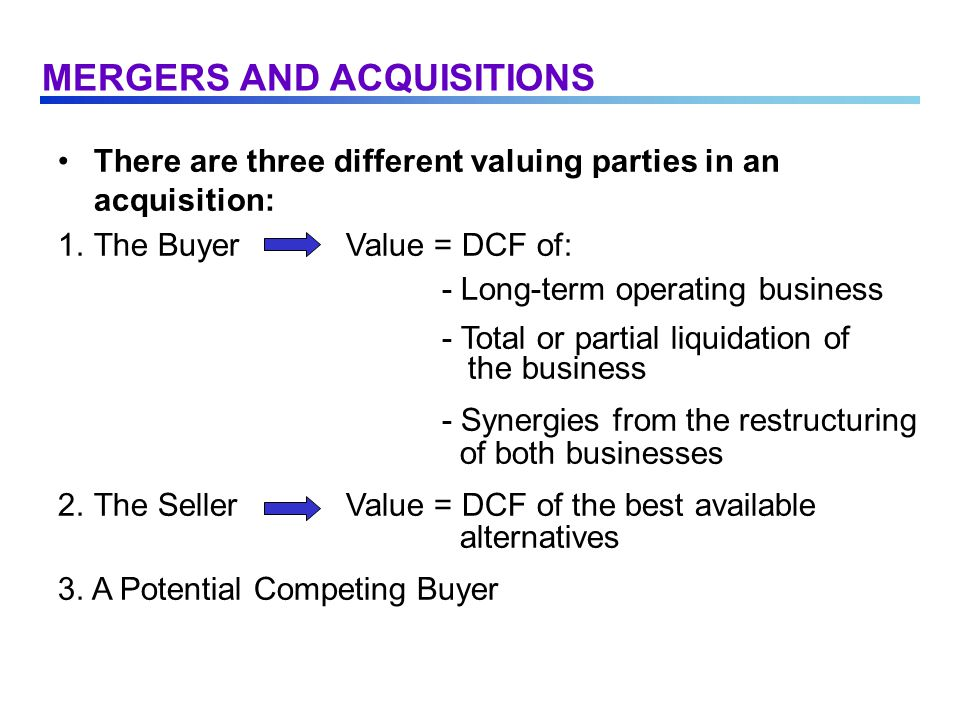 There are three different valuing parties in an acquisition: 1.The BuyerValue = DCF of: - Long-term operating business - Total or partial liquidation of the business - Synergies from the restructuring of both businesses 2.The SellerValue = DCF of the best available alternatives 3.