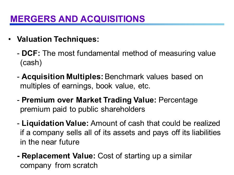 Valuation Techniques: - DCF: The most fundamental method of measuring value (cash) - Acquisition Multiples: Benchmark values based on multiples of earnings, book value, etc.