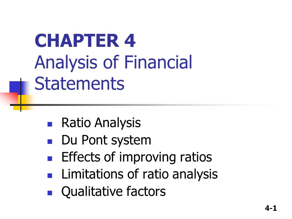 4-1 CHAPTER 4 Analysis of Financial Statements Ratio Analysis Du Pont system Effects of improving ratios Limitations of ratio analysis Qualitative factors