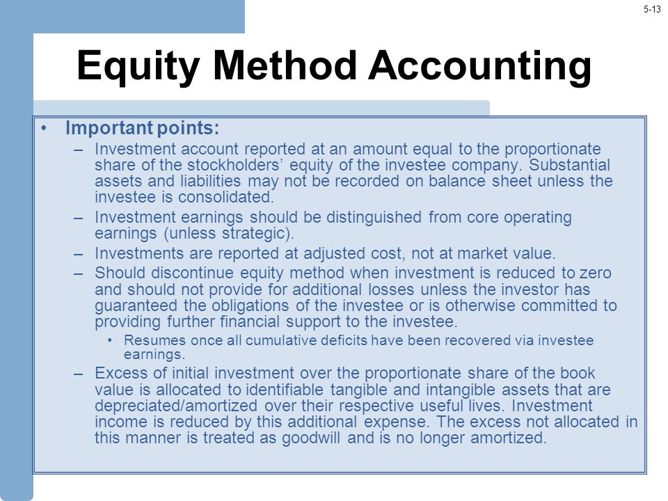 5-13 Equity Method Accounting Important points: –Investment account reported at an amount equal to the proportionate share of the stockholders' equity of the investee company.