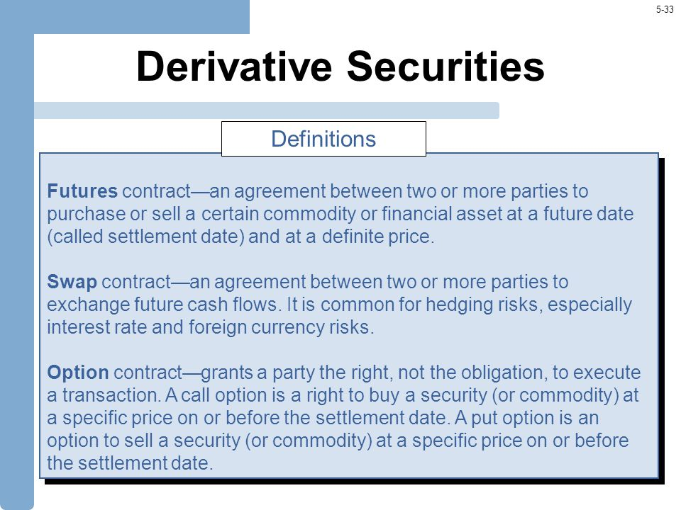 5-33 Derivative Securities Futures contract—an agreement between two or more parties to purchase or sell a certain commodity or financial asset at a future date (called settlement date) and at a definite price.