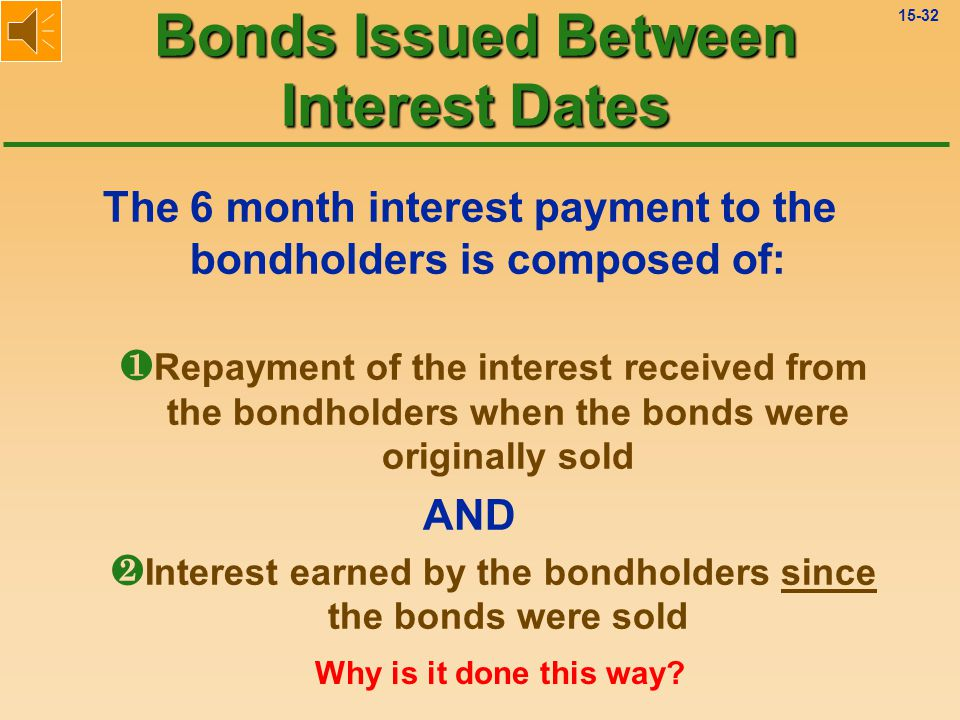 15-31 Then, on the next interest payment date, the bond issuer pays bondholders a full 6 months of interest.