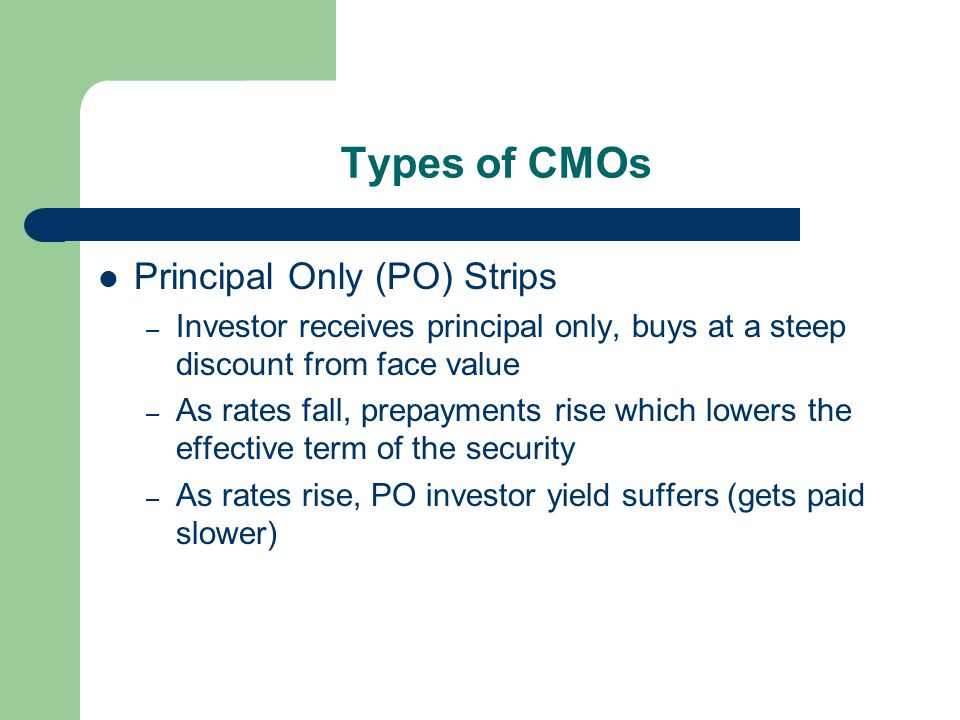 Types of CMOs Principal Only (PO) Strips – Investor receives principal only, buys at a steep discount from face value – As rates fall, prepayments rise which lowers the effective term of the security – As rates rise, PO investor yield suffers (gets paid slower)