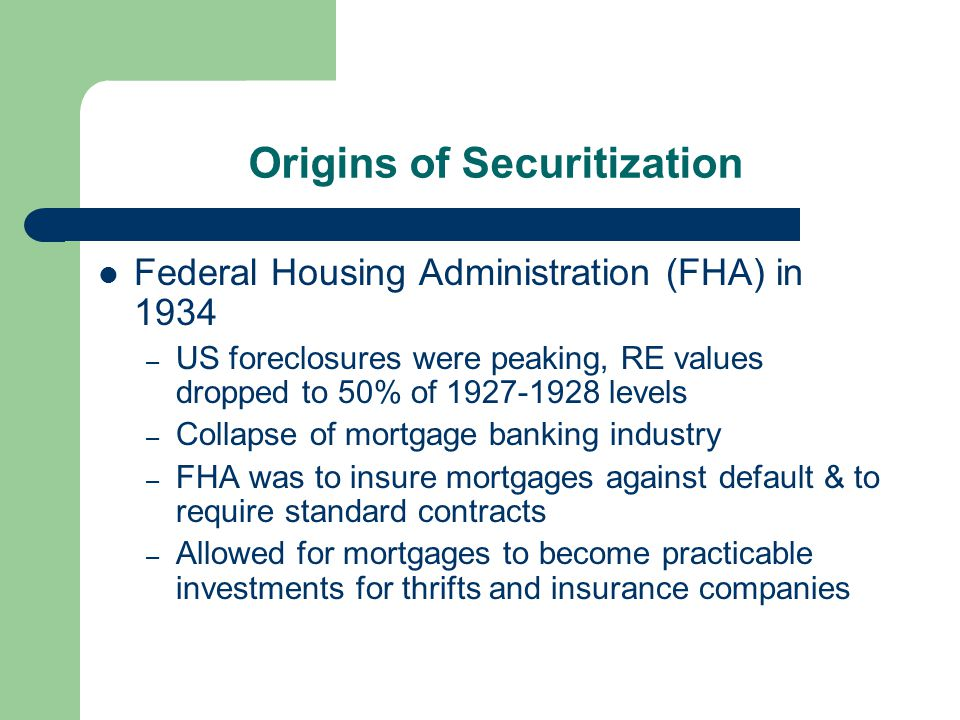 Origins of Securitization Federal Housing Administration (FHA) in 1934 – US foreclosures were peaking, RE values dropped to 50% of 1927-1928 levels – Collapse of mortgage banking industry – FHA was to insure mortgages against default & to require standard contracts – Allowed for mortgages to become practicable investments for thrifts and insurance companies