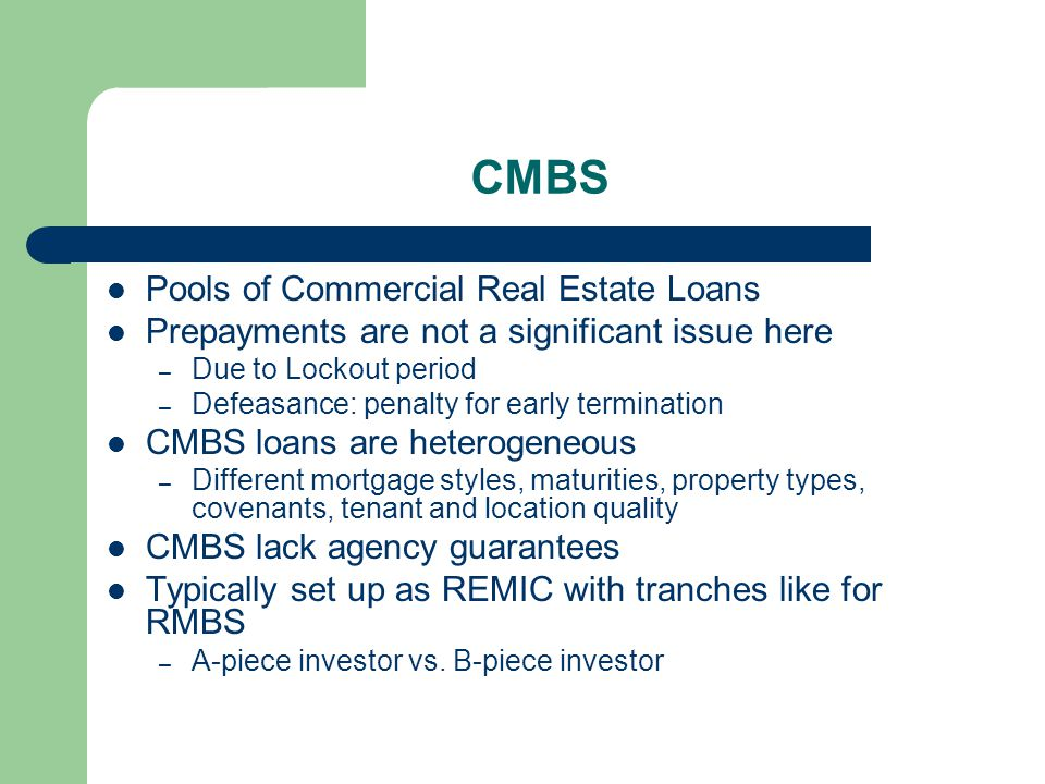 CMBS Pools of Commercial Real Estate Loans Prepayments are not a significant issue here – Due to Lockout period – Defeasance: penalty for early termination CMBS loans are heterogeneous – Different mortgage styles, maturities, property types, covenants, tenant and location quality CMBS lack agency guarantees Typically set up as REMIC with tranches like for RMBS – A-piece investor vs.