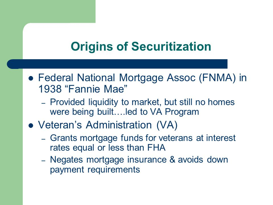 Origins of Securitization Federal National Mortgage Assoc (FNMA) in 1938 Fannie Mae – Provided liquidity to market, but still no homes were being built….led to VA Program Veteran's Administration (VA) – Grants mortgage funds for veterans at interest rates equal or less than FHA – Negates mortgage insurance & avoids down payment requirements