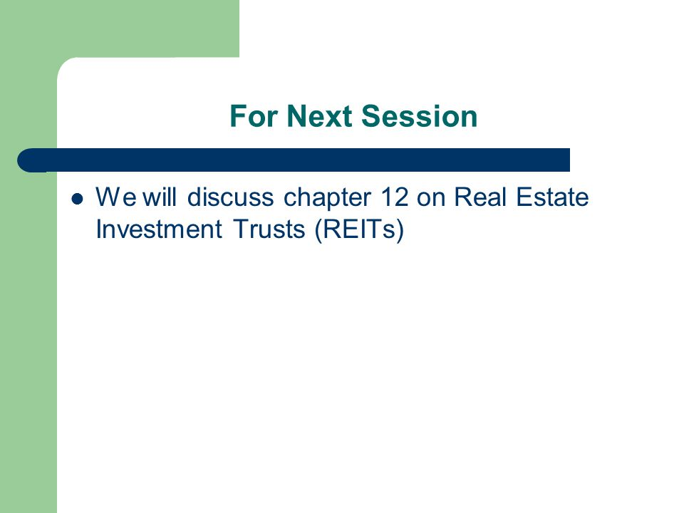 For Next Session We will discuss chapter 12 on Real Estate Investment Trusts (REITs)