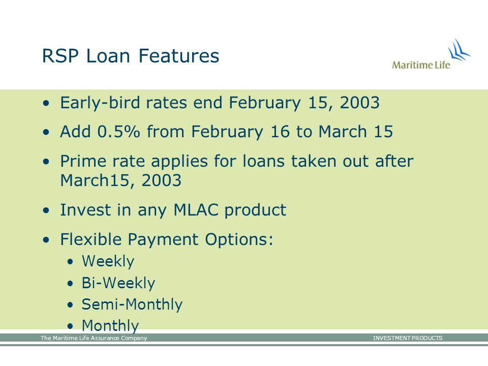 The Maritime Life Assurance Company INVESTMENT PRODUCTS RSP Loan Features Early-bird rates end February 15, 2003 Add 0.5% from February 16 to March 15 Prime rate applies for loans taken out after March15, 2003 Invest in any MLAC product Flexible Payment Options: Weekly Bi-Weekly Semi-Monthly Monthly