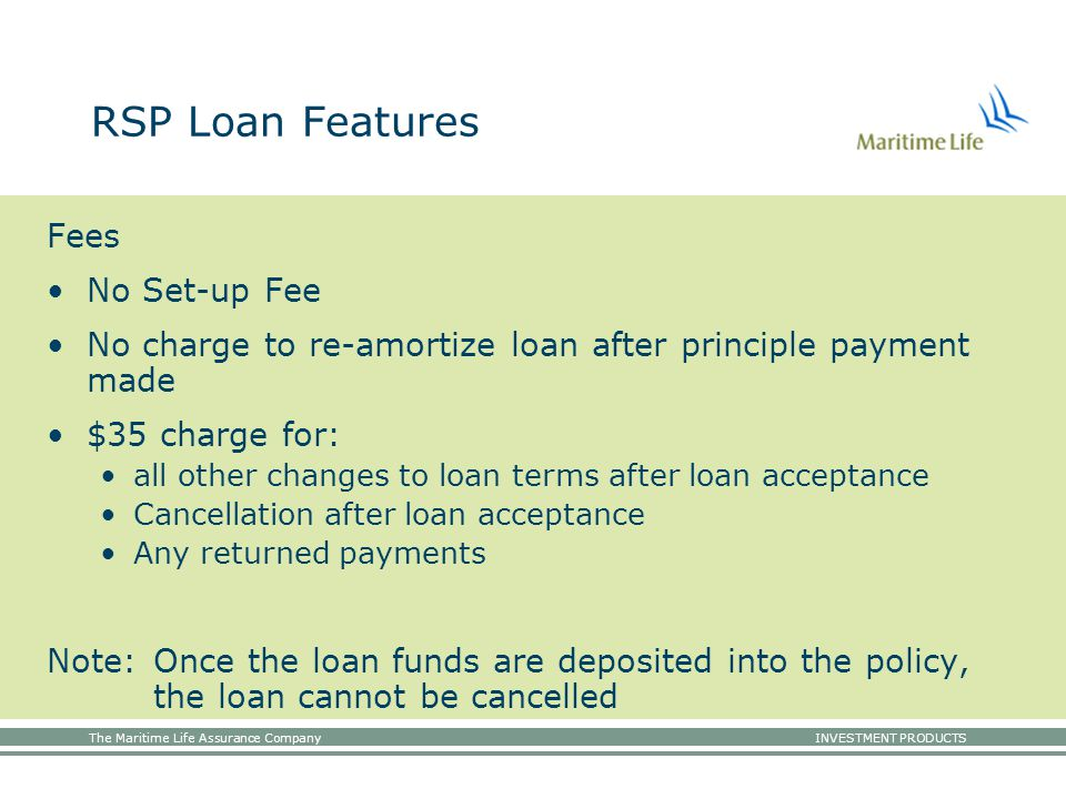 The Maritime Life Assurance Company INVESTMENT PRODUCTS RSP Loan Features Fees No Set-up Fee No charge to re-amortize loan after principle payment made $35 charge for: all other changes to loan terms after loan acceptance Cancellation after loan acceptance Any returned payments Note:Once the loan funds are deposited into the policy, the loan cannot be cancelled