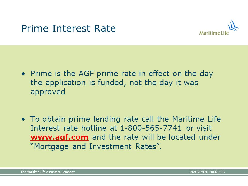 The Maritime Life Assurance Company INVESTMENT PRODUCTS Prime Interest Rate Prime is the AGF prime rate in effect on the day the application is funded, not the day it was approved To obtain prime lending rate call the Maritime Life Interest rate hotline at 1-800-565-7741 or visit www.agf.com and the rate will be located under Mortgage and Investment Rates .