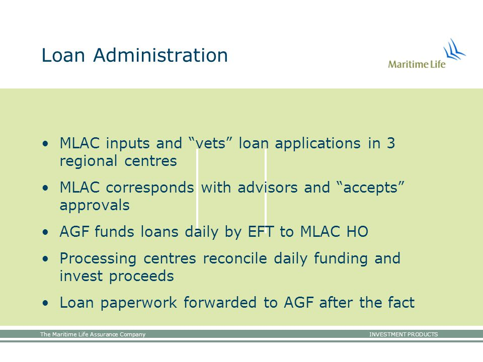 The Maritime Life Assurance Company INVESTMENT PRODUCTS Loan Administration MLAC inputs and vets loan applications in 3 regional centres MLAC corresponds with advisors and accepts approvals AGF funds loans daily by EFT to MLAC HO Processing centres reconcile daily funding and invest proceeds Loan paperwork forwarded to AGF after the fact