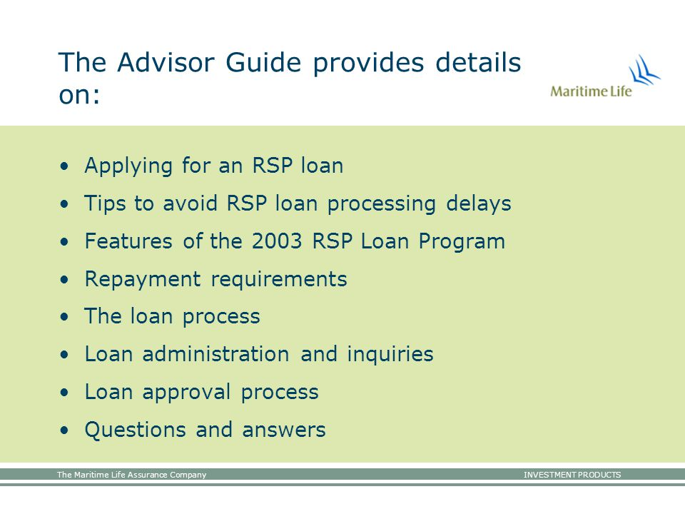 The Maritime Life Assurance Company INVESTMENT PRODUCTS The Advisor Guide provides details on: Applying for an RSP loan Tips to avoid RSP loan processing delays Features of the 2003 RSP Loan Program Repayment requirements The loan process Loan administration and inquiries Loan approval process Questions and answers