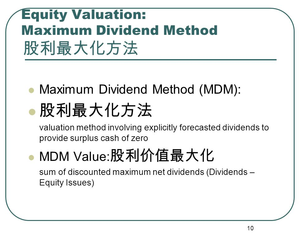 10 Equity Valuation: Maximum Dividend Method 股利最大化方法 Maximum Dividend Method (MDM): 股利最大化方法 valuation method involving explicitly forecasted dividends to provide surplus cash of zero MDM Value: 股利价值最大化 sum of discounted maximum net dividends (Dividends – Equity Issues)