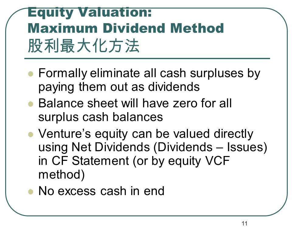 11 Equity Valuation: Maximum Dividend Method 股利最大化方法 Formally eliminate all cash surpluses by paying them out as dividends Balance sheet will have zero for all surplus cash balances Venture's equity can be valued directly using Net Dividends (Dividends – Issues) in CF Statement (or by equity VCF method) No excess cash in end