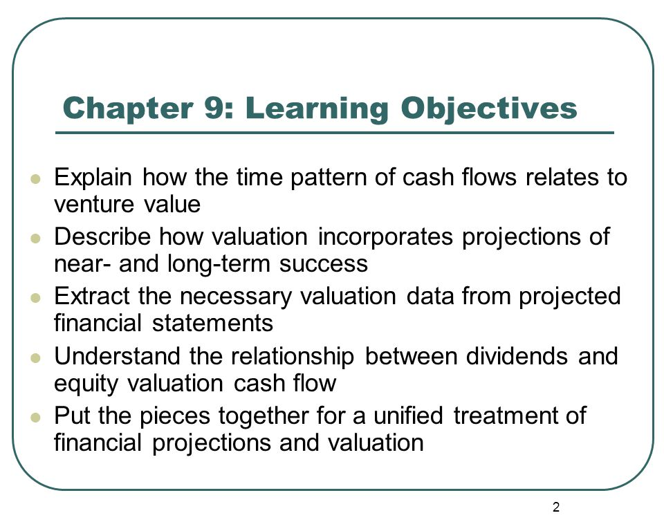 2 Chapter 9: Learning Objectives Explain how the time pattern of cash flows relates to venture value Describe how valuation incorporates projections of near- and long-term success Extract the necessary valuation data from projected financial statements Understand the relationship between dividends and equity valuation cash flow Put the pieces together for a unified treatment of financial projections and valuation