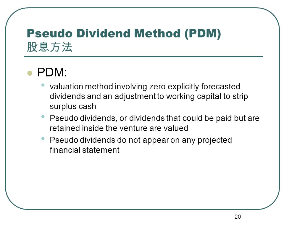 20 Pseudo Dividend Method (PDM) 股息方法 PDM: valuation method involving zero explicitly forecasted dividends and an adjustment to working capital to strip surplus cash Pseudo dividends, or dividends that could be paid but are retained inside the venture are valued Pseudo dividends do not appear on any projected financial statement