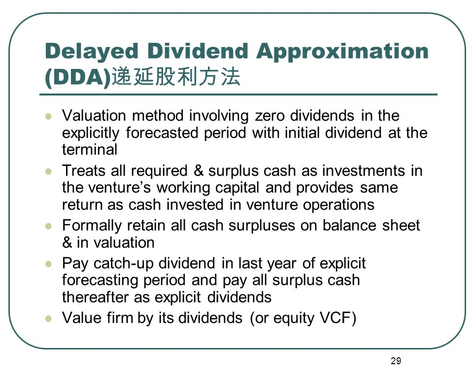 29 Delayed Dividend Approximation (DDA) 递延股利方法 Valuation method involving zero dividends in the explicitly forecasted period with initial dividend at