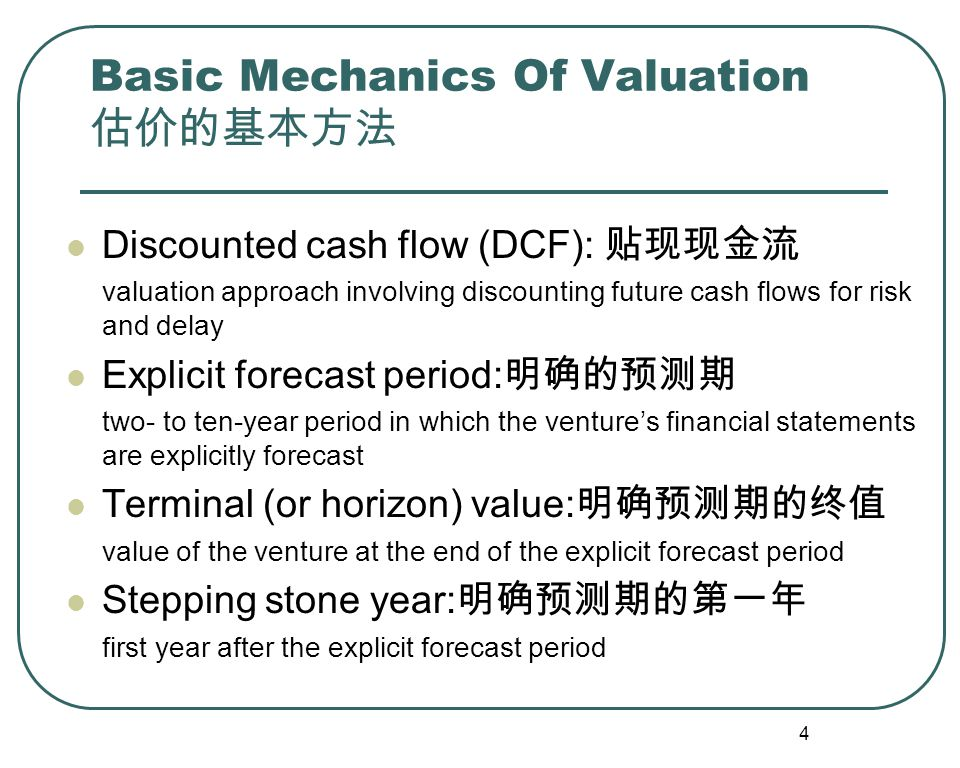 4 Basic Mechanics Of Valuation 估价的基本方法 Discounted cash flow (DCF): 贴现现金流 valuation approach involving discounting future cash flows for risk and delay Explicit forecast period: 明确的预测期 two- to ten-year period in which the venture's financial statements are explicitly forecast Terminal (or horizon) value: 明确预测期的终值 value of the venture at the end of the explicit forecast period Stepping stone year: 明确预测期的第一年 first year after the explicit forecast period