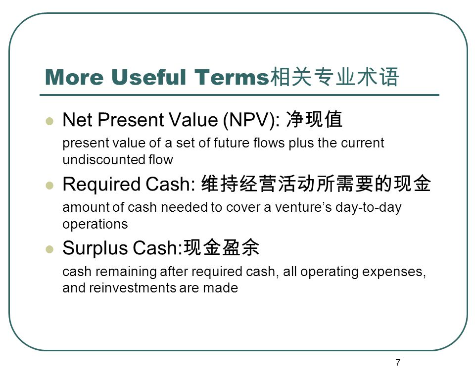 7 More Useful Terms 相关专业术语 Net Present Value (NPV): 净现值 present value of a set of future flows plus the current undiscounted flow Required Cash: 维持经营活