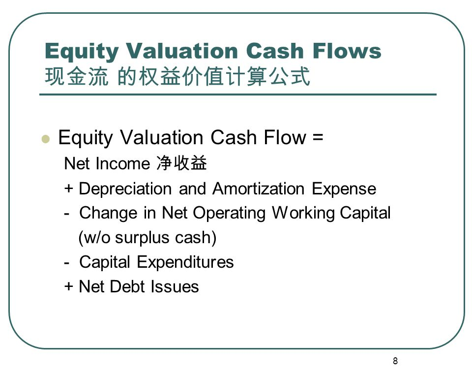 8 Equity Valuation Cash Flows 现金流 的权益价值计算公式 Equity Valuation Cash Flow = Net Income 净收益 + Depreciation and Amortization Expense - Change in Net Operating Working Capital (w/o surplus cash) - Capital Expenditures + Net Debt Issues