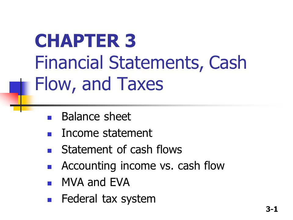 3-1 CHAPTER 3 Financial Statements, Cash Flow, and Taxes Balance sheet Income statement Statement of cash flows Accounting income vs. cash flow MVA an