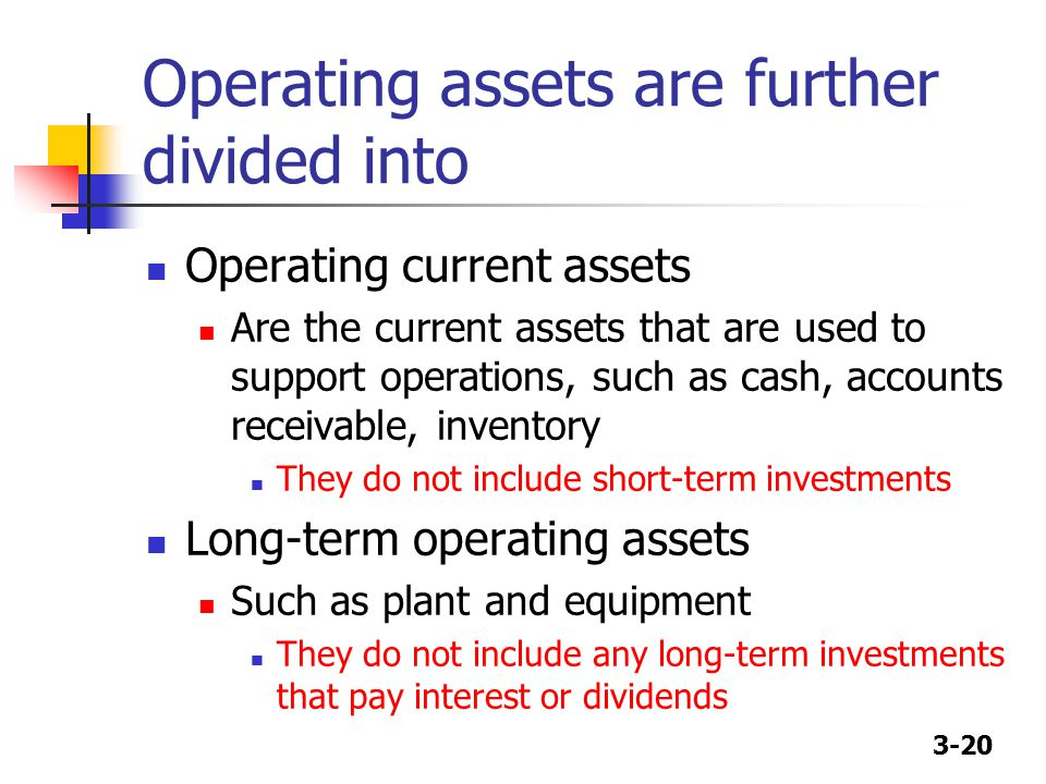 3-20 Operating assets are further divided into Operating current assets Are the current assets that are used to support operations, such as cash, acco