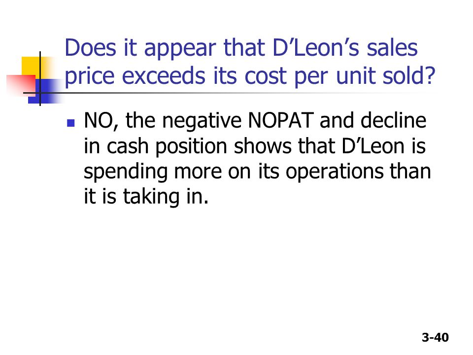 3-40 Does it appear that D'Leon's sales price exceeds its cost per unit sold? NO, the negative NOPAT and decline in cash position shows that D'Leon is