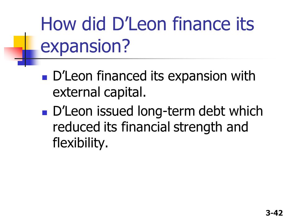 3-42 How did D'Leon finance its expansion? D'Leon financed its expansion with external capital. D'Leon issued long-term debt which reduced its financi