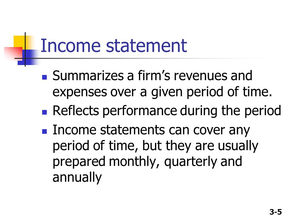 3-5 Income statement Summarizes a firm's revenues and expenses over a given period of time. Reflects performance during the period Income statements c